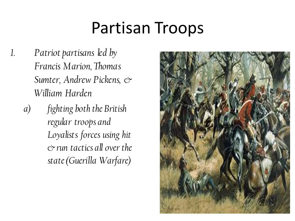 Partisan Troops Patriot partisans led by Francis Marion, Thomas Sumter, Andrew Pickens, & William Harden.