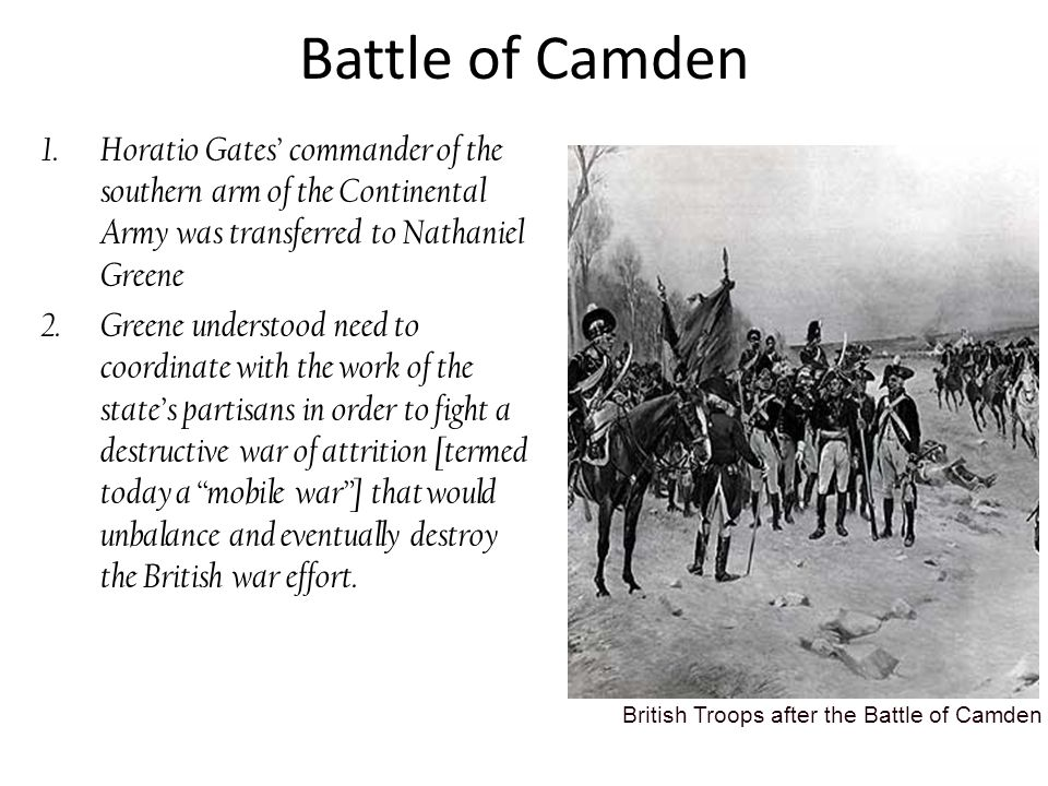 Battle of Camden Horatio Gates' commander of the southern arm of the Continental Army was transferred to Nathaniel Greene.