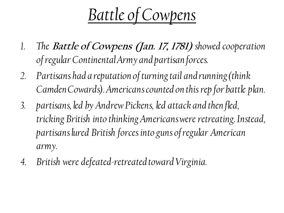 Battle of Cowpens The Battle of Cowpens (Jan. 17, 1781) showed cooperation of regular Continental Army and partisan forces.