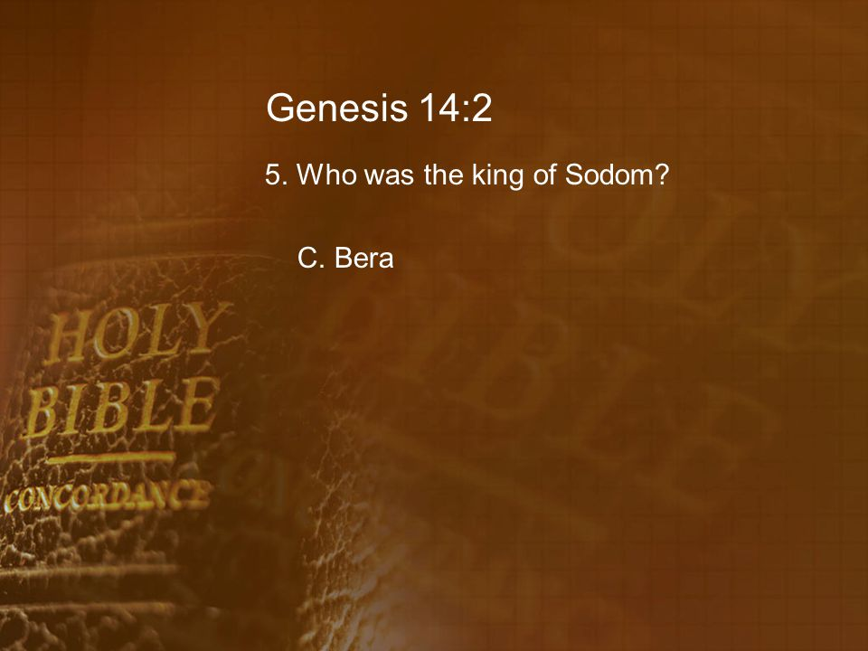 Genesis 14:2 5. Who was the king of Sodom C. Bera