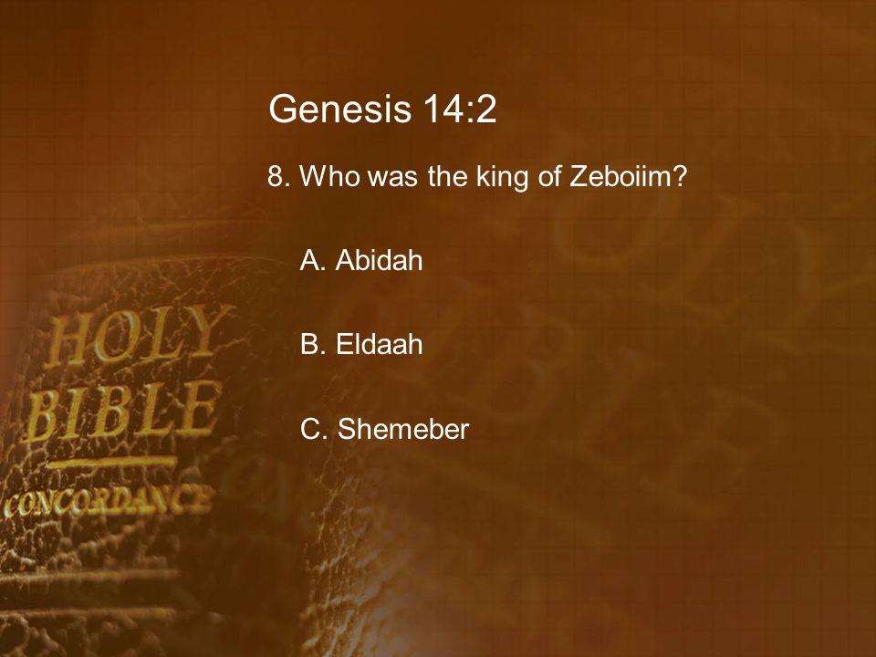 Genesis 14:2 8. Who was the king of Zeboiim A. Abidah B. Eldaah C. Shemeber