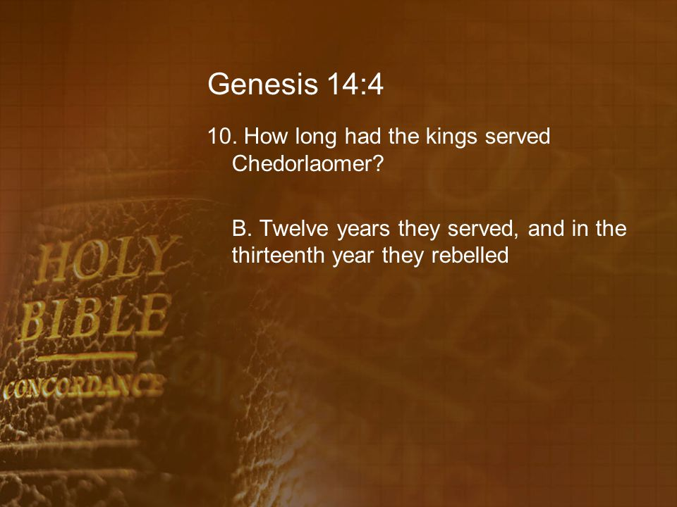 Genesis 14:4 10. How long had the kings served Chedorlaomer