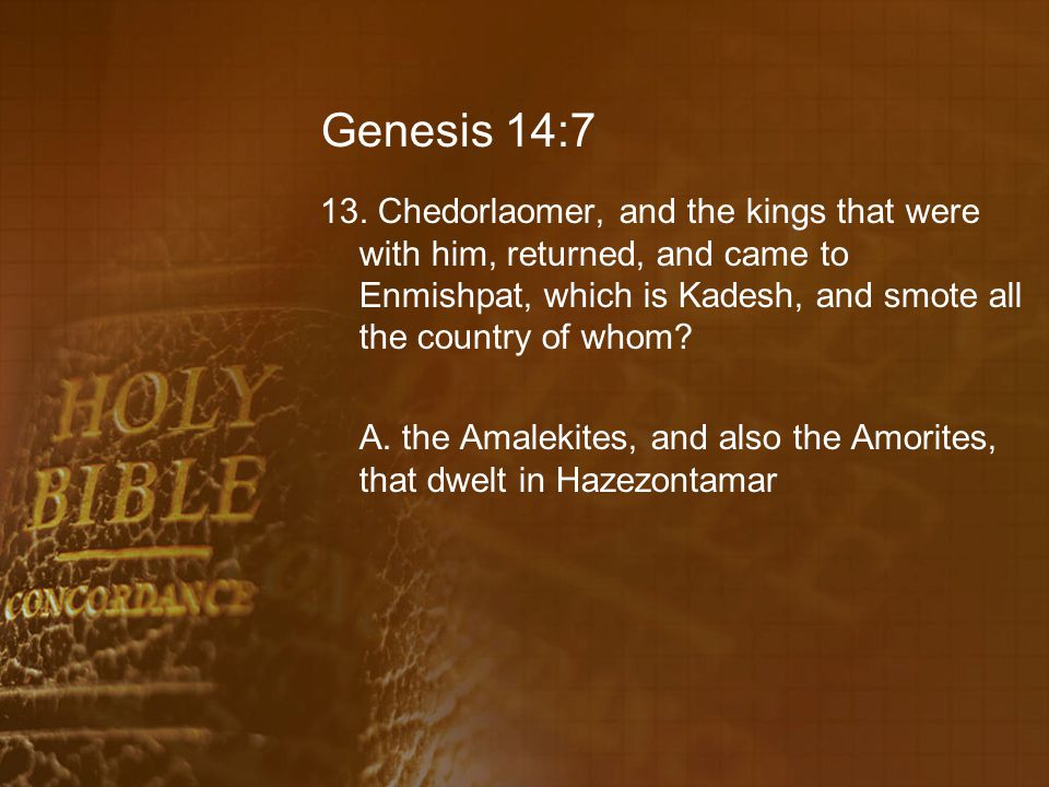 Genesis 14:7 13. Chedorlaomer, and the kings that were with him, returned, and came to Enmishpat, which is Kadesh, and smote all the country of whom
