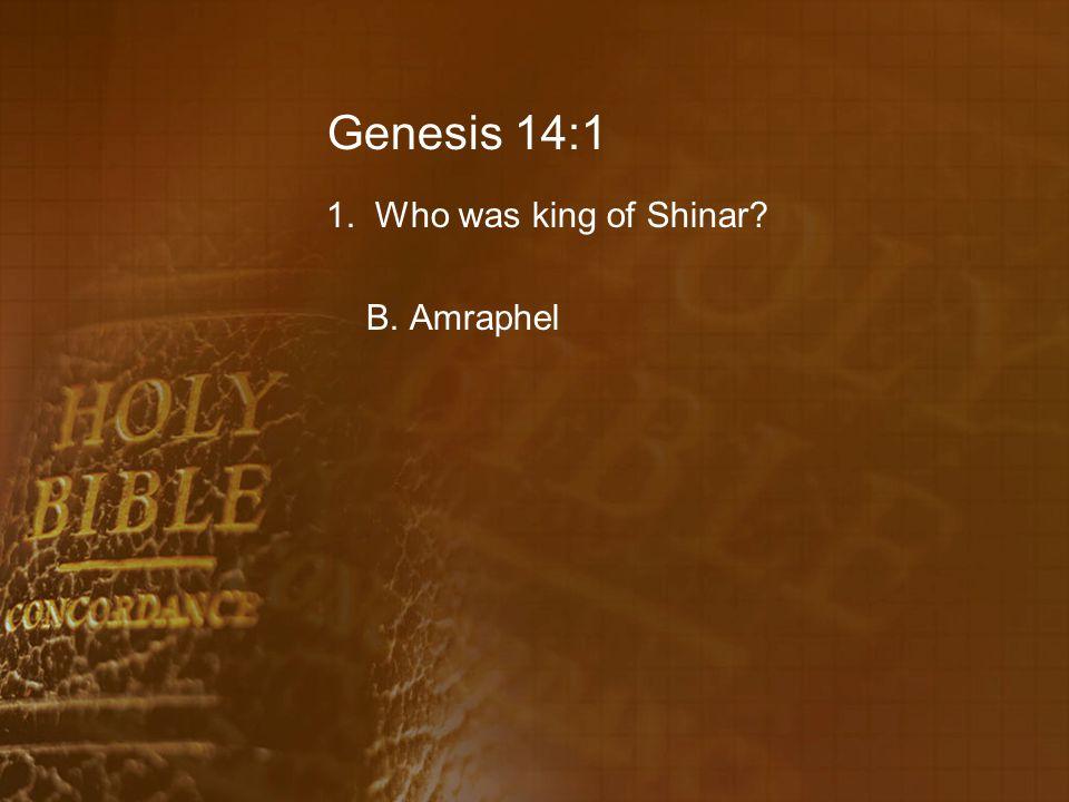 Genesis 14:1 1. Who was king of Shinar B. Amraphel