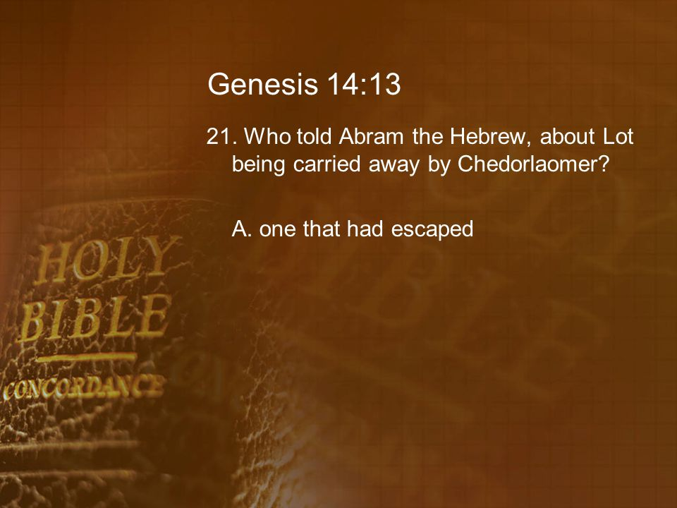 Genesis 14:13 21. Who told Abram the Hebrew, about Lot being carried away by Chedorlaomer.