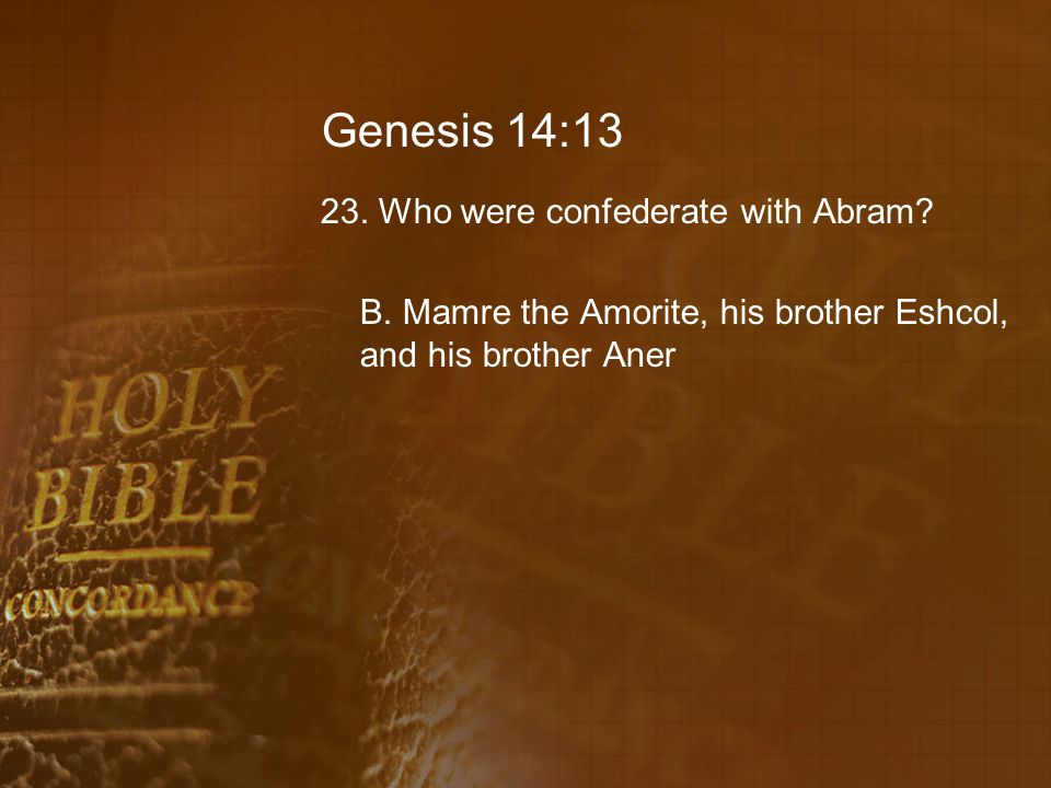 Genesis 14:13 23. Who were confederate with Abram