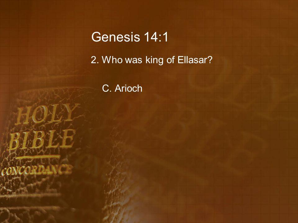 Genesis 14:1 2. Who was king of Ellasar C. Arioch