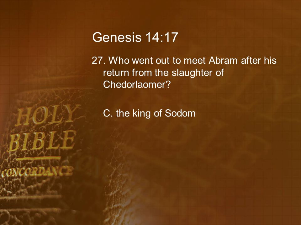 Genesis 14:17 27. Who went out to meet Abram after his return from the slaughter of Chedorlaomer.