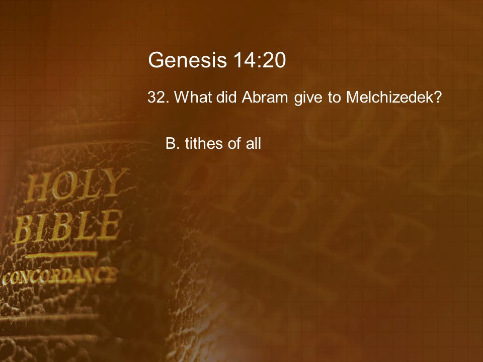 Genesis 14:20 32. What did Abram give to Melchizedek B. tithes of all