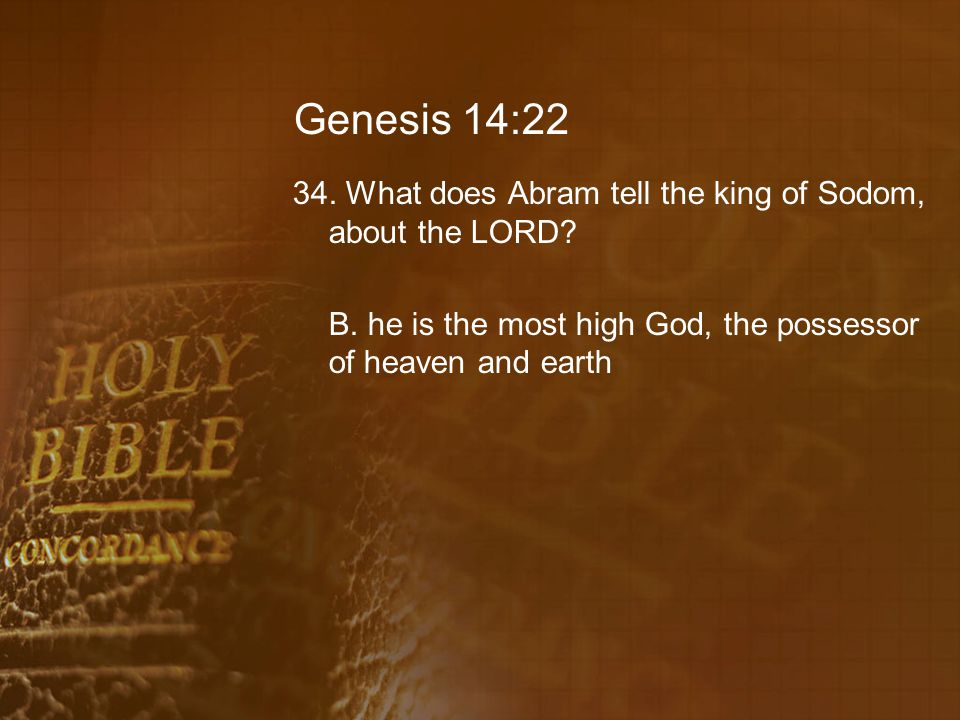 Genesis 14:22 34. What does Abram tell the king of Sodom, about the LORD.