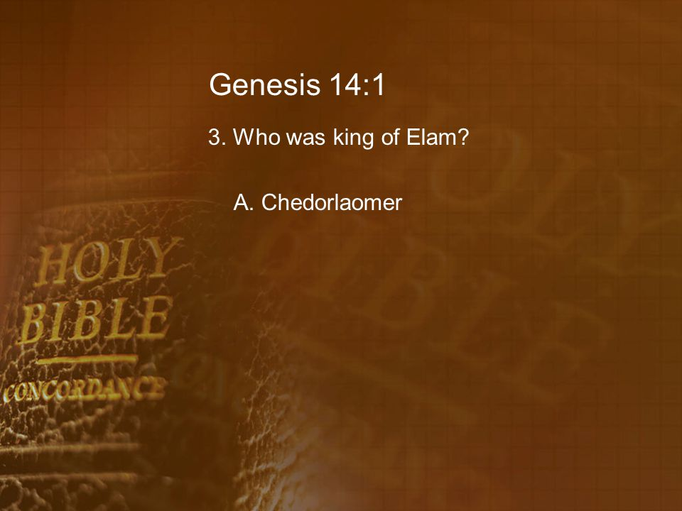 Genesis 14:1 3. Who was king of Elam A. Chedorlaomer