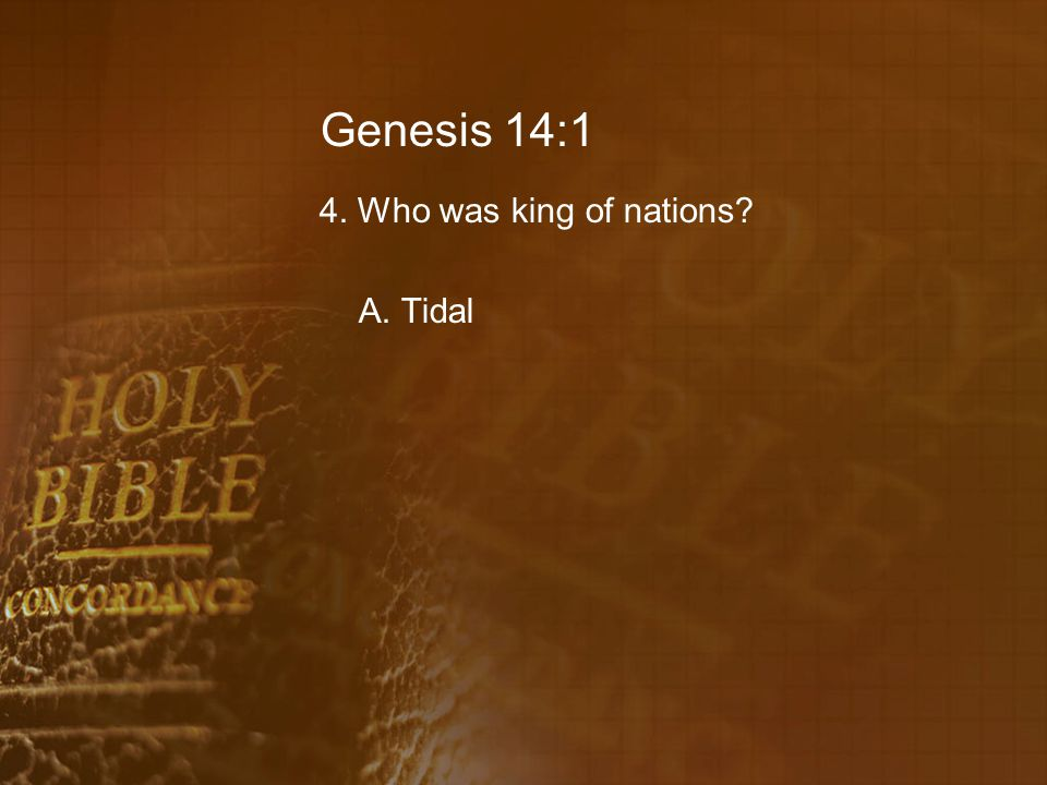 Genesis 14:1 4. Who was king of nations A. Tidal