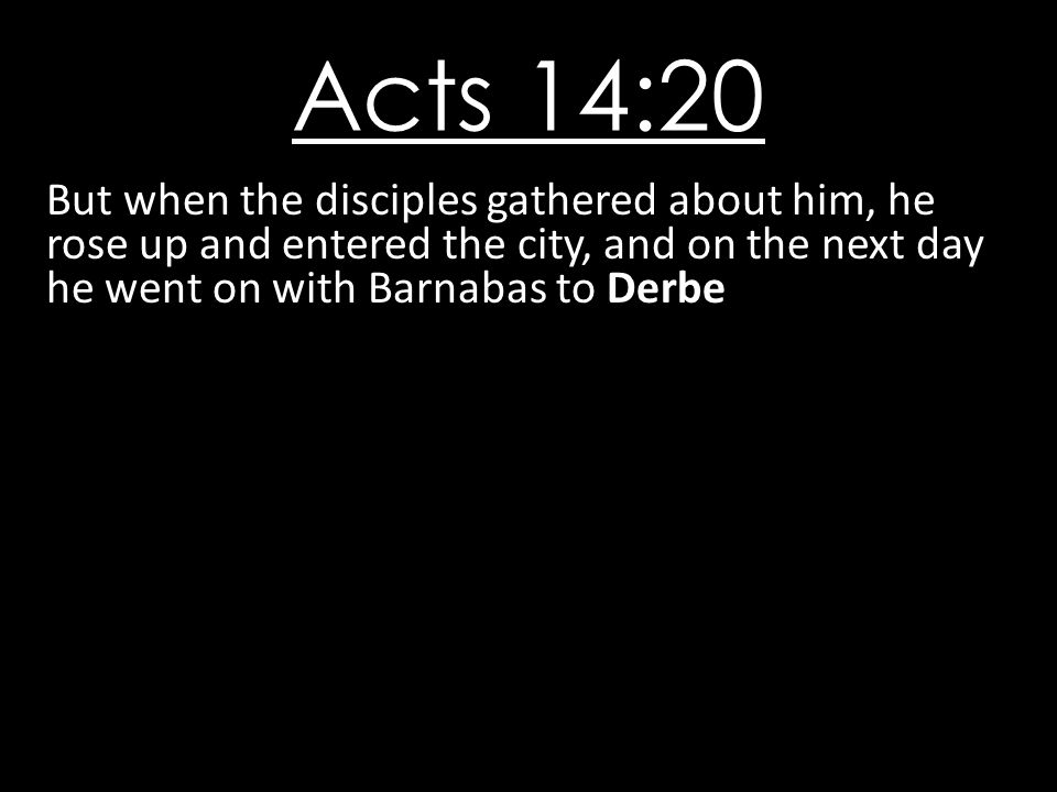 Acts 14:20 But when the disciples gathered about him, he rose up and entered the city, and on the next day he went on with Barnabas to Derbe.