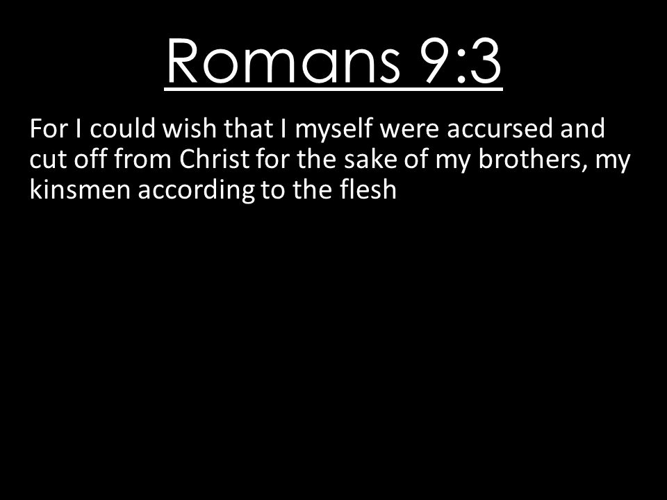 Romans 9:3 For I could wish that I myself were accursed and cut off from Christ for the sake of my brothers, my kinsmen according to the flesh.