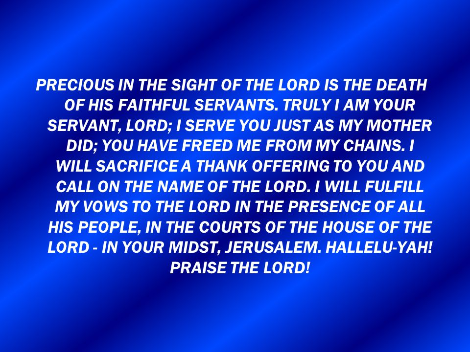 PRECIOUS IN THE SIGHT OF THE LORD IS THE DEATH OF HIS FAITHFUL SERVANTS.