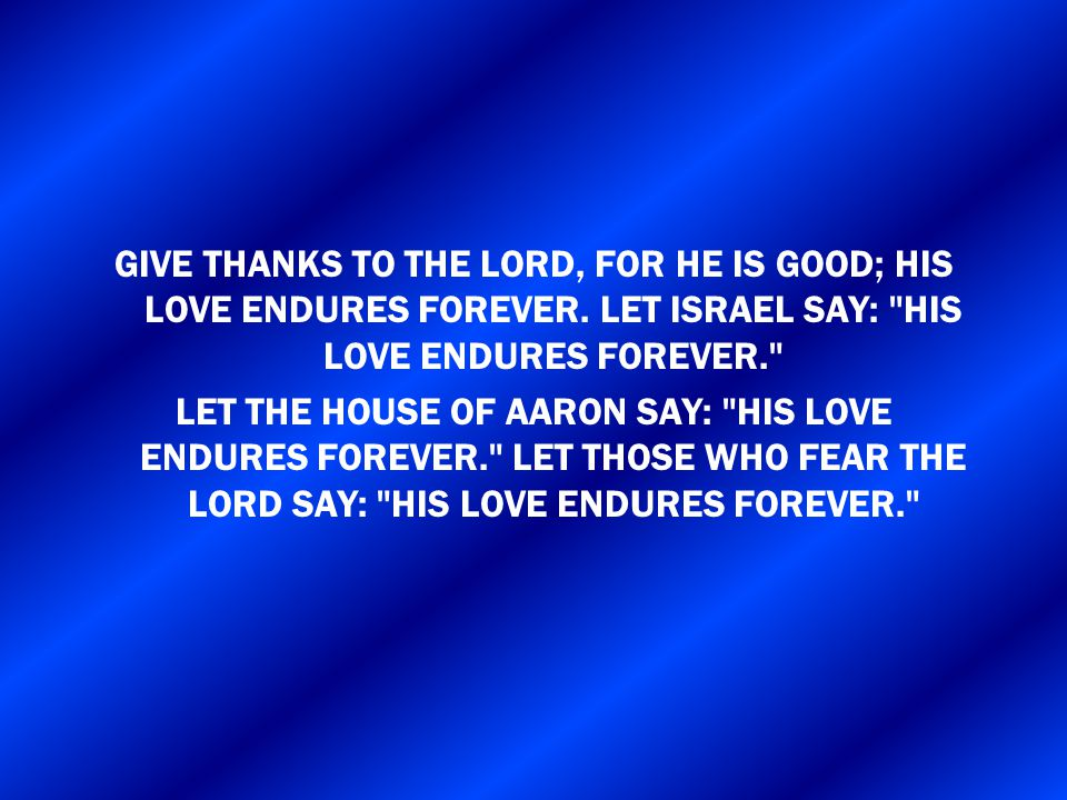 GIVE THANKS TO THE LORD, FOR HE IS GOOD; HIS LOVE ENDURES FOREVER