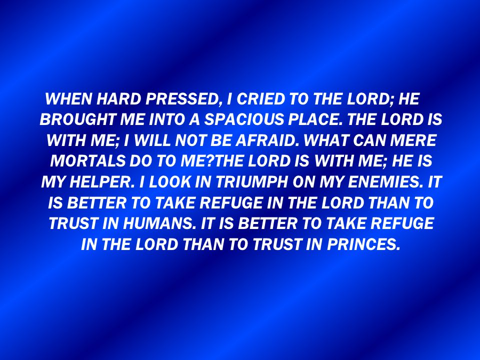 WHEN HARD PRESSED, I CRIED TO THE LORD; HE BROUGHT ME INTO A SPACIOUS PLACE.