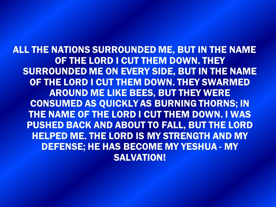 ALL THE NATIONS SURROUNDED ME, BUT IN THE NAME OF THE LORD I CUT THEM DOWN.