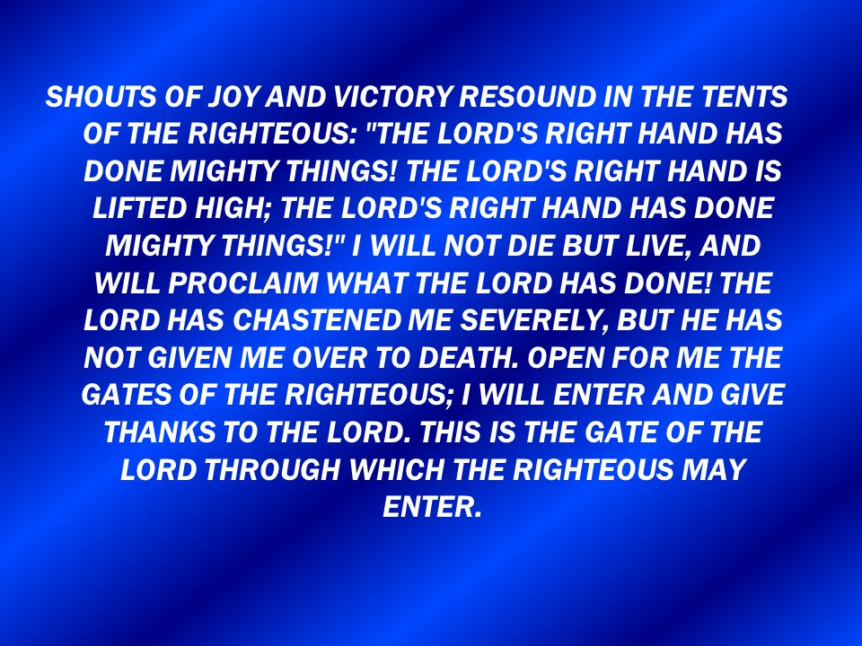 SHOUTS OF JOY AND VICTORY RESOUND IN THE TENTS OF THE RIGHTEOUS: THE LORD S RIGHT HAND HAS DONE MIGHTY THINGS.