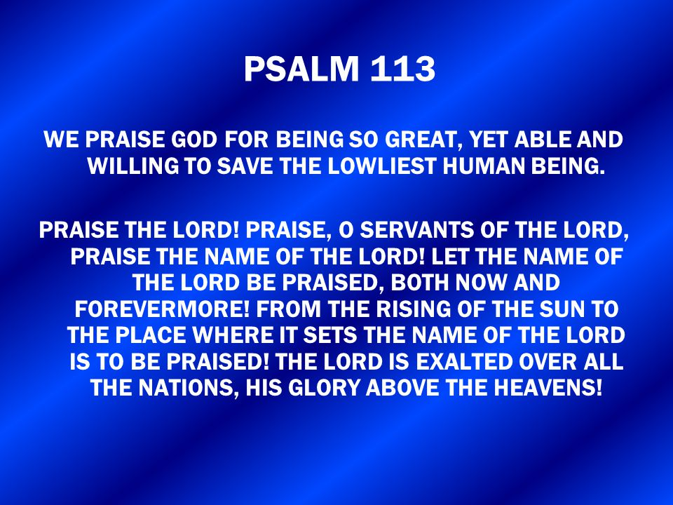 PSALM 113 WE PRAISE GOD FOR BEING SO GREAT, YET ABLE AND WILLING TO SAVE THE LOWLIEST HUMAN BEING.
