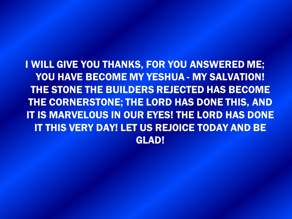I WILL GIVE YOU THANKS, FOR YOU ANSWERED ME; YOU HAVE BECOME MY YESHUA - MY SALVATION.