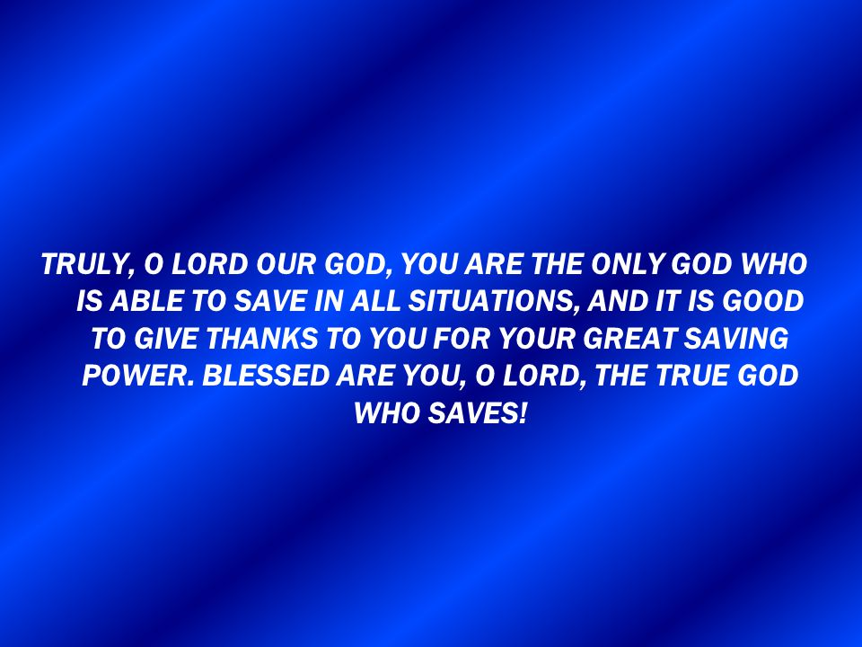 TRULY, O LORD OUR GOD, YOU ARE THE ONLY GOD WHO IS ABLE TO SAVE IN ALL SITUATIONS, AND IT IS GOOD TO GIVE THANKS TO YOU FOR YOUR GREAT SAVING POWER.