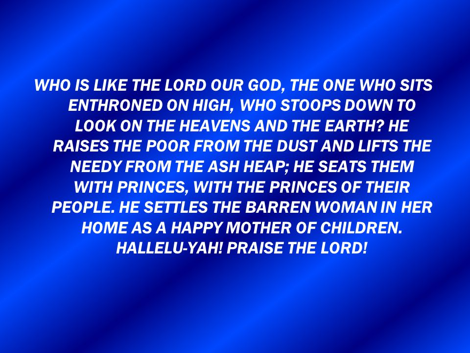 WHO IS LIKE THE LORD OUR GOD, THE ONE WHO SITS ENTHRONED ON HIGH, WHO STOOPS DOWN TO LOOK ON THE HEAVENS AND THE EARTH.