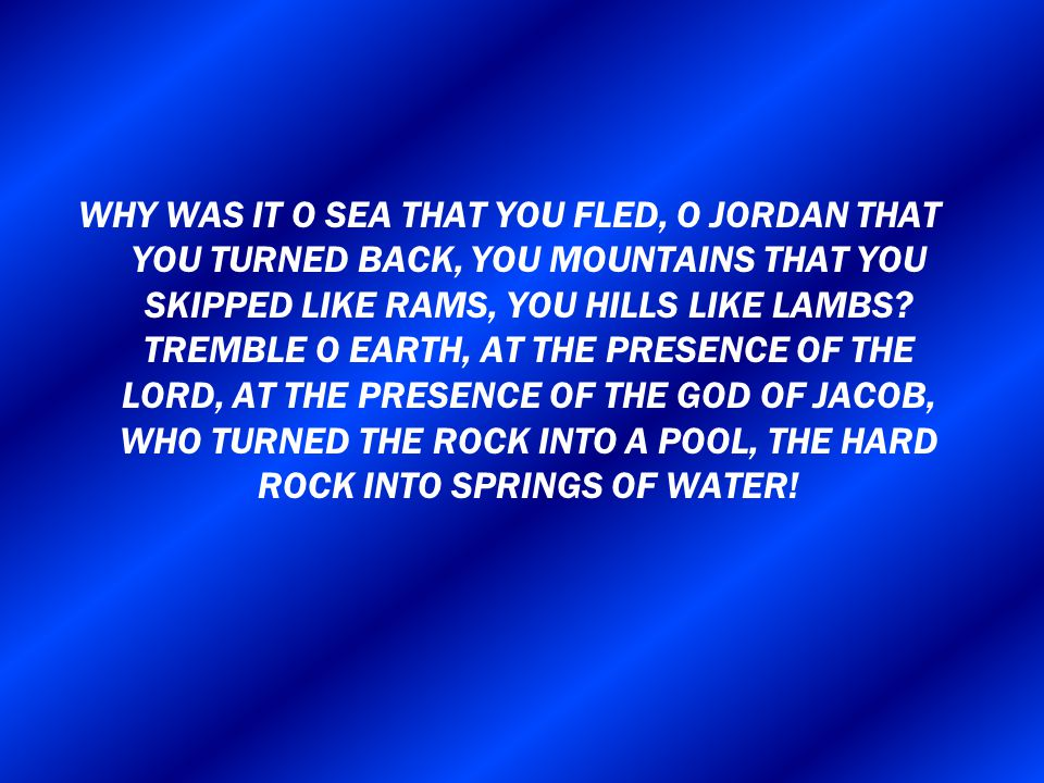 WHY WAS IT O SEA THAT YOU FLED, O JORDAN THAT YOU TURNED BACK, YOU MOUNTAINS THAT YOU SKIPPED LIKE RAMS, YOU HILLS LIKE LAMBS.