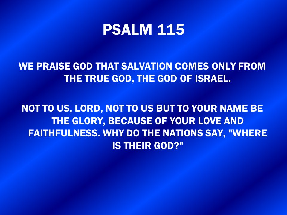 PSALM 115 WE PRAISE GOD THAT SALVATION COMES ONLY FROM THE TRUE GOD, THE GOD OF ISRAEL.
