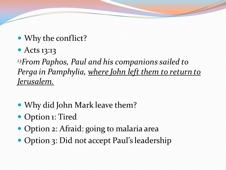 Why the conflict Acts 13:13. 13From Paphos, Paul and his companions sailed to Perga in Pamphylia, where John left them to return to Jerusalem.