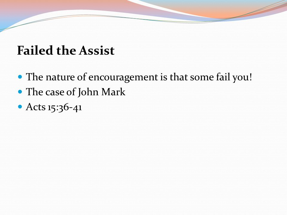 Failed the Assist The nature of encouragement is that some fail you!