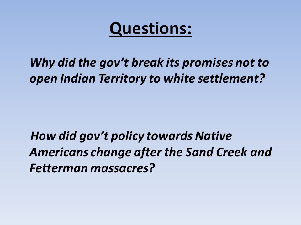 Questions: Why did the gov't break its promises not to open Indian Territory to white settlement