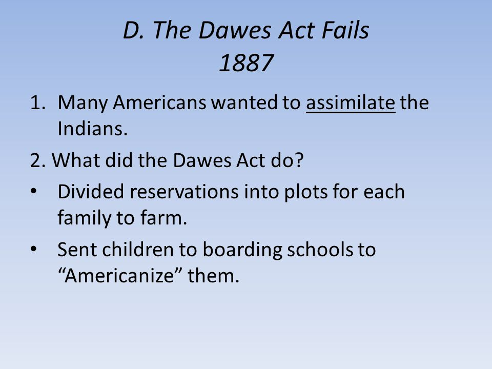 D. The Dawes Act Fails 1887 Many Americans wanted to assimilate the Indians. 2. What did the Dawes Act do