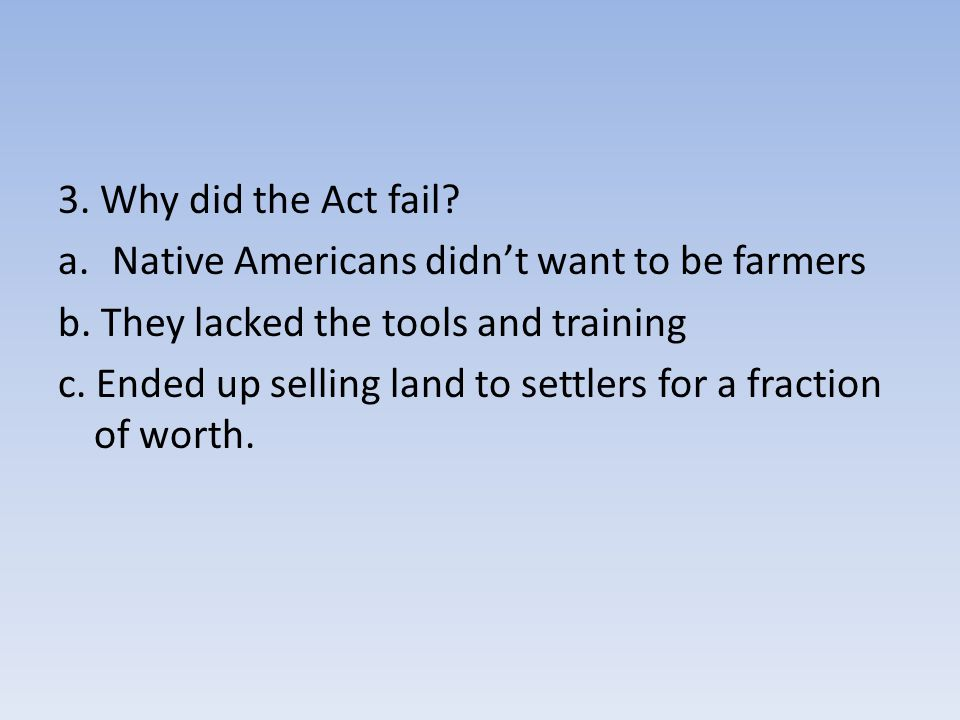 3. Why did the Act fail Native Americans didn't want to be farmers. b. They lacked the tools and training.