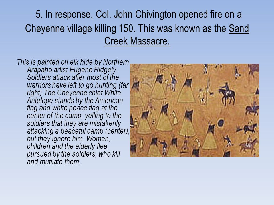 5. In response, Col. John Chivington opened fire on a Cheyenne village killing 150. This was known as the Sand Creek Massacre.