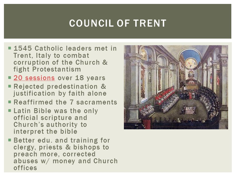Council of Trent 1545 Catholic leaders met in Trent, Italy to combat corruption of the Church & fight Protestantism.