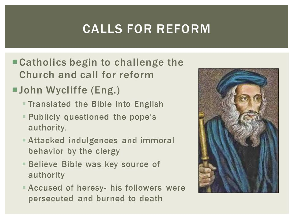 Calls for reform Catholics begin to challenge the Church and call for reform. John Wycliffe (Eng.)