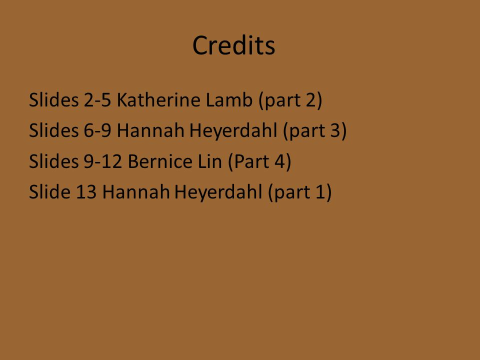 Credits Slides 2-5 Katherine Lamb (part 2) Slides 6-9 Hannah Heyerdahl (part 3) Slides 9-12 Bernice Lin (Part 4) Slide 13 Hannah Heyerdahl (part 1)
