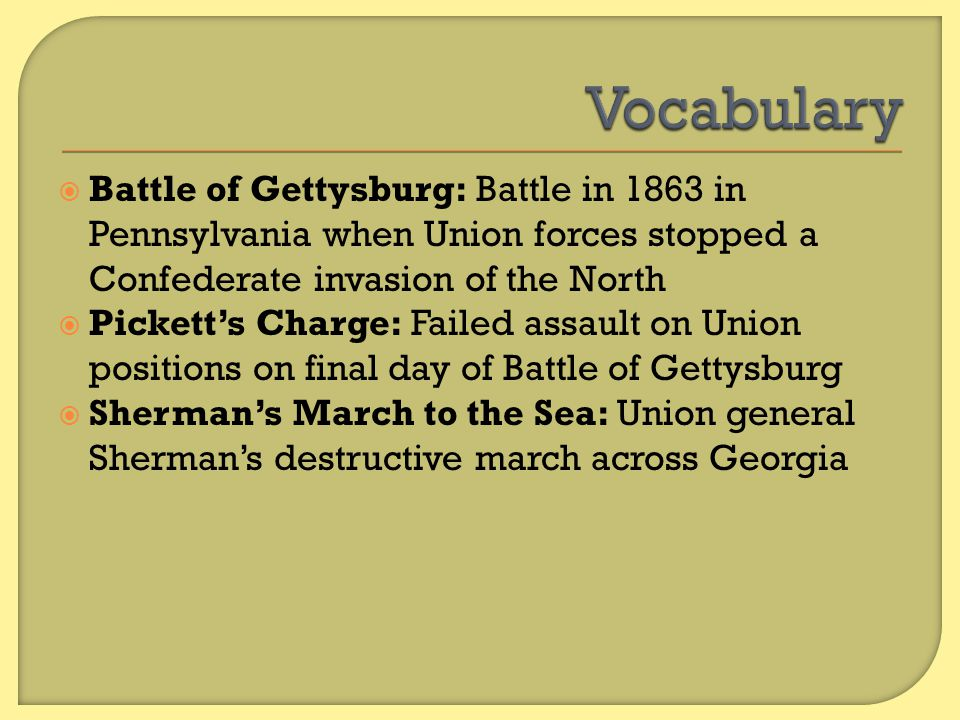 Vocabulary Battle of Gettysburg: Battle in 1863 in Pennsylvania when Union forces stopped a Confederate invasion of the North.