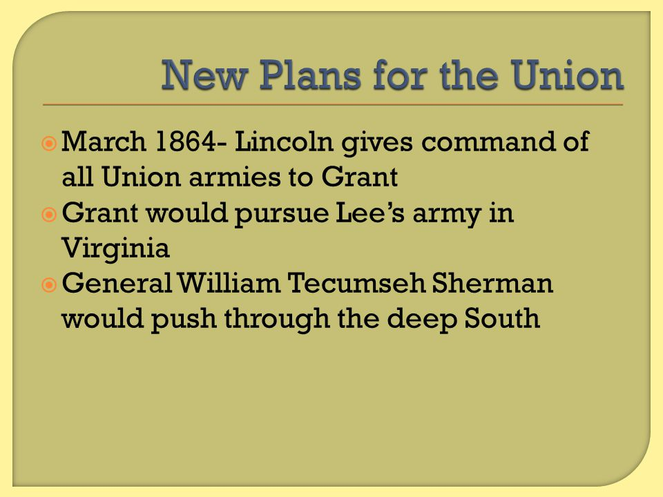 New Plans for the Union March 1864- Lincoln gives command of all Union armies to Grant. Grant would pursue Lee's army in Virginia.