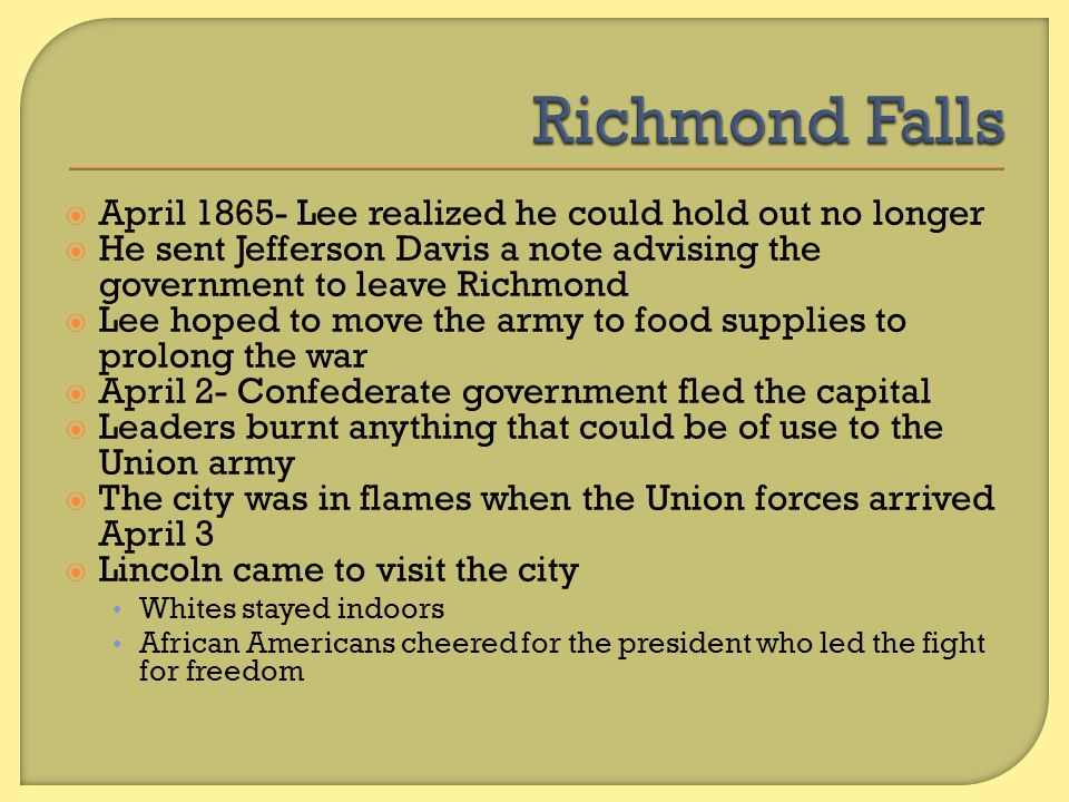 Richmond Falls April 1865- Lee realized he could hold out no longer