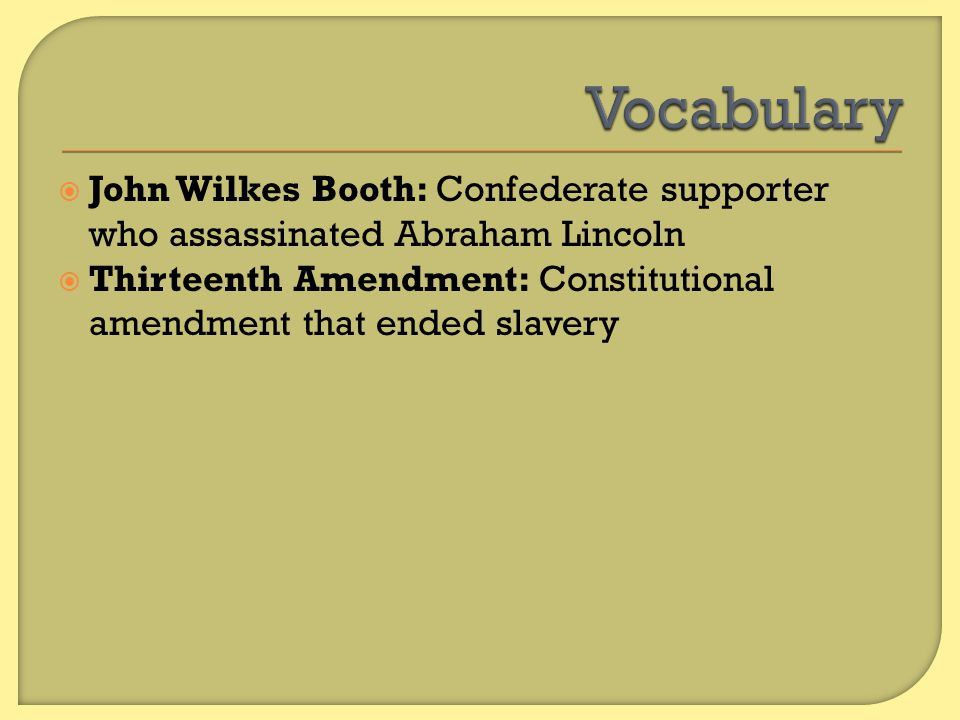 Vocabulary John Wilkes Booth: Confederate supporter who assassinated Abraham Lincoln.