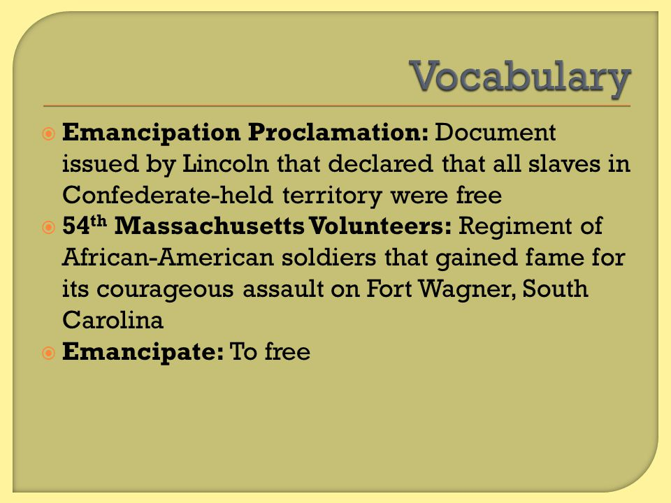 Vocabulary Emancipation Proclamation: Document issued by Lincoln that declared that all slaves in Confederate-held territory were free.