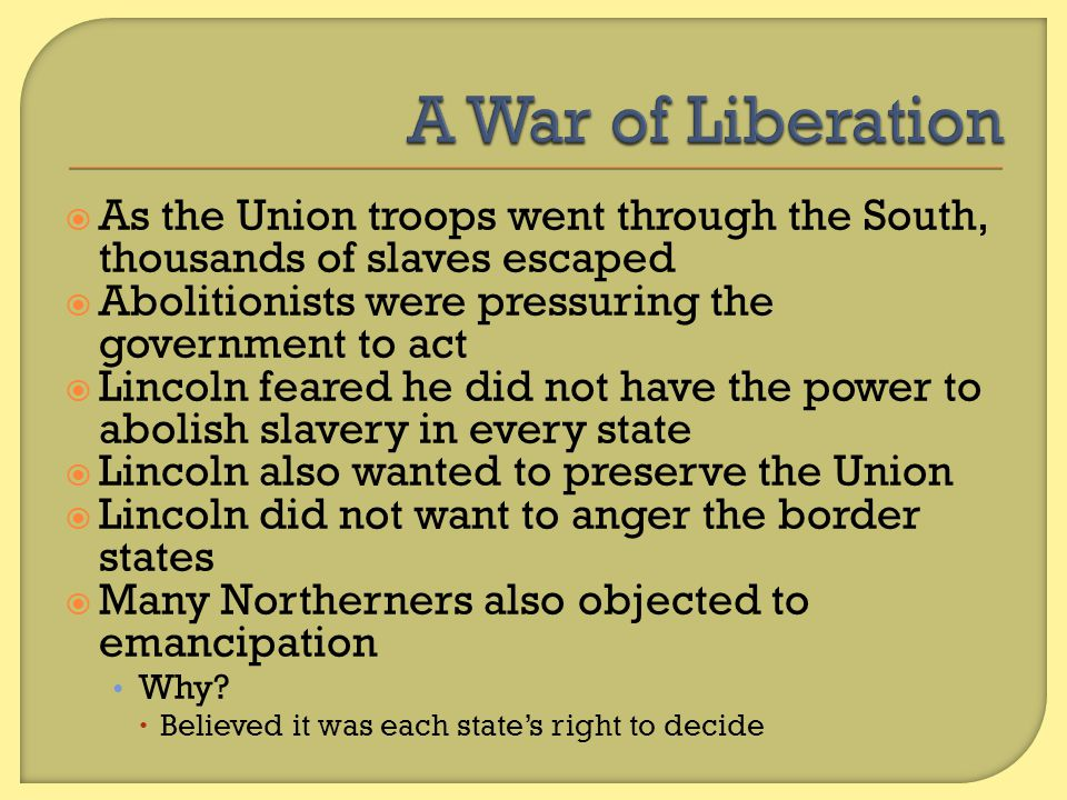 A War of Liberation As the Union troops went through the South, thousands of slaves escaped. Abolitionists were pressuring the government to act.