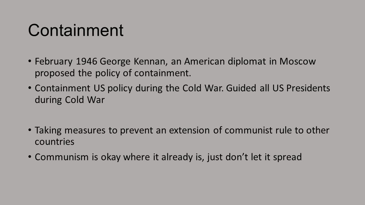 Containment February 1946 George Kennan, an American diplomat in Moscow proposed the policy of containment.