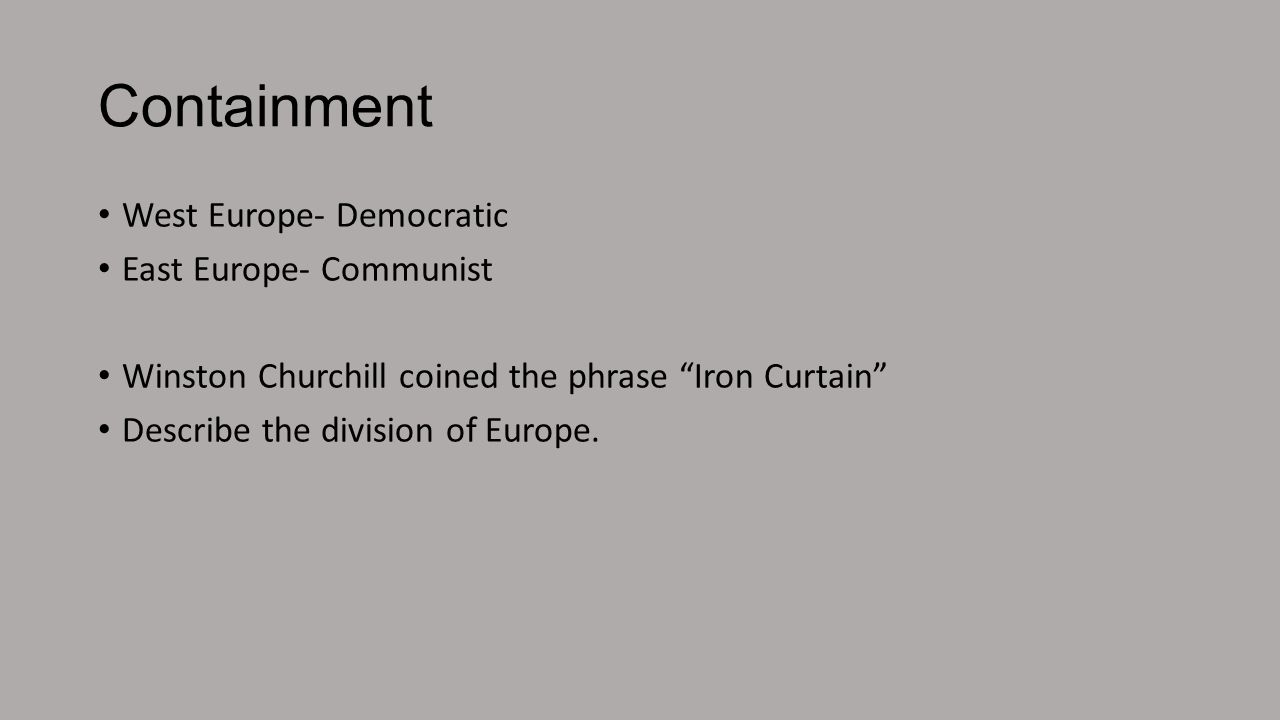 Containment West Europe- Democratic East Europe- Communist