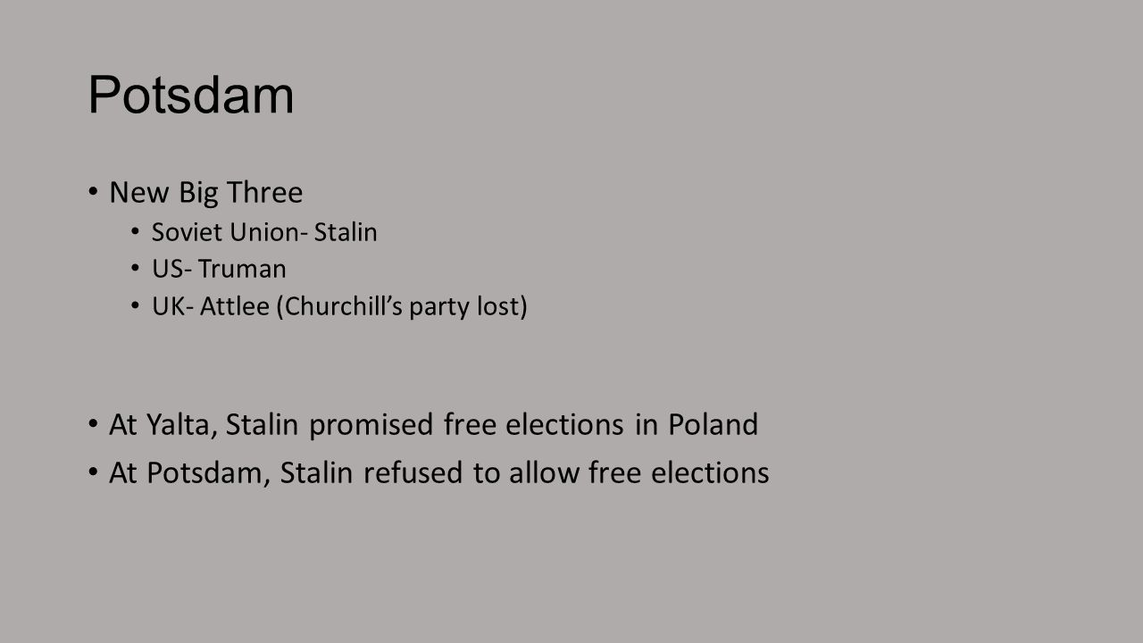 Potsdam New Big Three. Soviet Union- Stalin. US- Truman. UK- Attlee (Churchill's party lost) At Yalta, Stalin promised free elections in Poland.