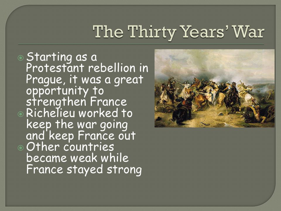 The Thirty Years' War Starting as a Protestant rebellion in Prague, it was a great opportunity to strengthen France.