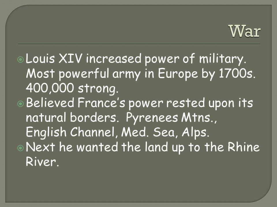 War Louis XIV increased power of military. Most powerful army in Europe by 1700s. 400,000 strong.