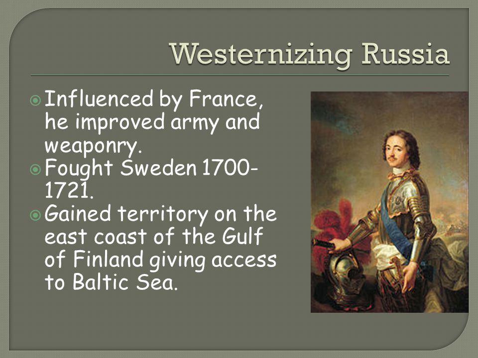 Westernizing Russia Influenced by France, he improved army and weaponry. Fought Sweden 1700-1721.